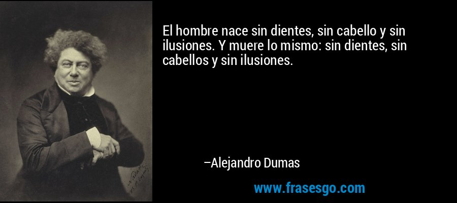 El hombre nace sin dientes, sin cabello y sin ilusiones. Y muere lo mismo: sin dientes, sin cabellos y sin ilusiones. – Alejandro Dumas