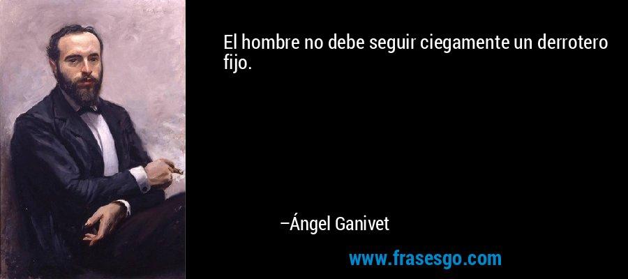 El hombre no debe seguir ciegamente un derrotero fijo. – Ángel Ganivet