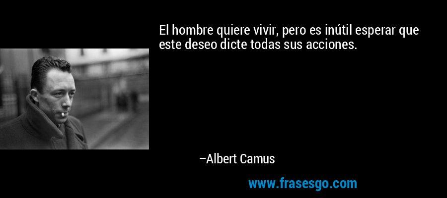 El hombre quiere vivir, pero es inútil esperar que este deseo dicte todas sus acciones. – Albert Camus