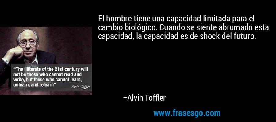 El hombre tiene una capacidad limitada para el cambio biológico. Cuando se siente abrumado esta capacidad, la capacidad es de shock del futuro. – Alvin Toffler