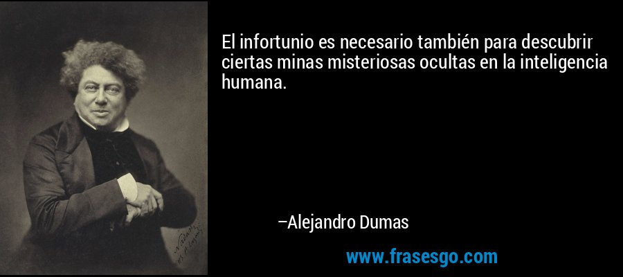 El infortunio es necesario también para descubrir ciertas minas misteriosas ocultas en la inteligencia humana. – Alejandro Dumas