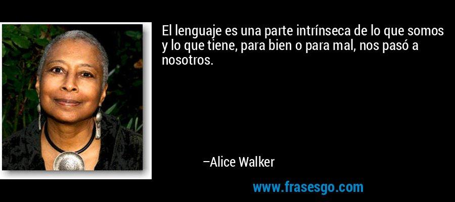 El lenguaje es una parte intrínseca de lo que somos y lo que tiene, para bien o para mal, nos pasó a nosotros. – Alice Walker