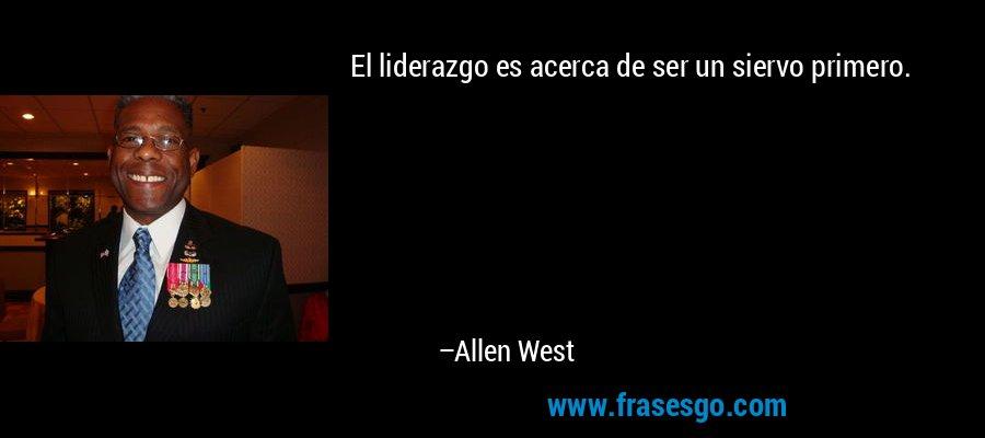 El liderazgo es acerca de ser un siervo primero. – Allen West