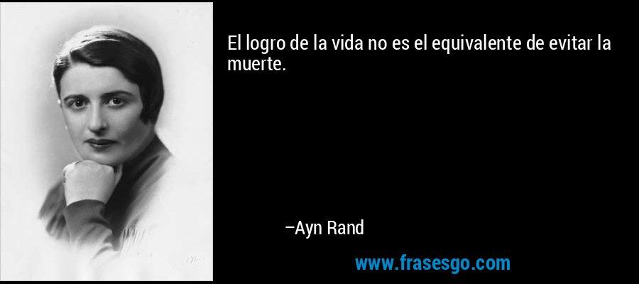 El logro de la vida no es el equivalente de evitar la muerte. – Ayn Rand