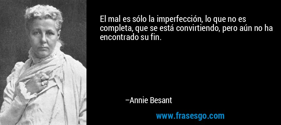 El mal es sólo la imperfección, lo que no es completa, que se está convirtiendo, pero aún no ha encontrado su fin. – Annie Besant