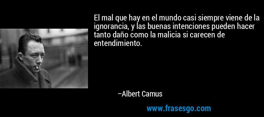El mal que hay en el mundo casi siempre viene de la ignorancia, y las buenas intenciones pueden hacer tanto daño como la malicia si carecen de entendimiento. – Albert Camus