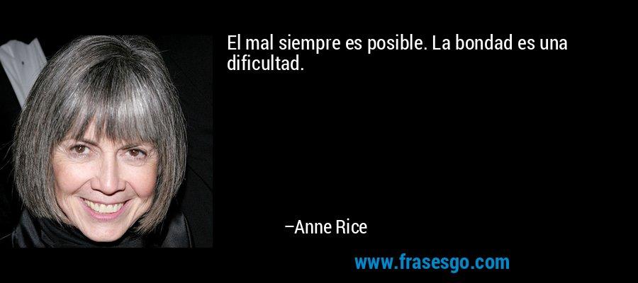 El mal siempre es posible. La bondad es una dificultad. – Anne Rice