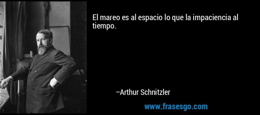 El mareo es al espacio lo que la impaciencia al tiempo. – Arthur Schnitzler