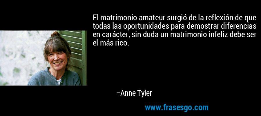 El matrimonio amateur surgió de la reflexión de que todas las oportunidades para demostrar diferencias en carácter, sin duda un matrimonio infeliz debe ser el más rico. – Anne Tyler