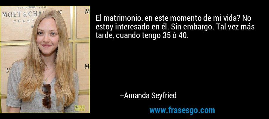 El matrimonio, en este momento de mi vida? No estoy interesado en él. Sin embargo. Tal vez más tarde, cuando tengo 35 ó 40. – Amanda Seyfried
