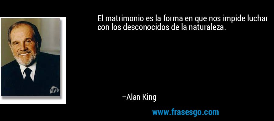 El matrimonio es la forma en que nos impide luchar con los desconocidos de la naturaleza. – Alan King
