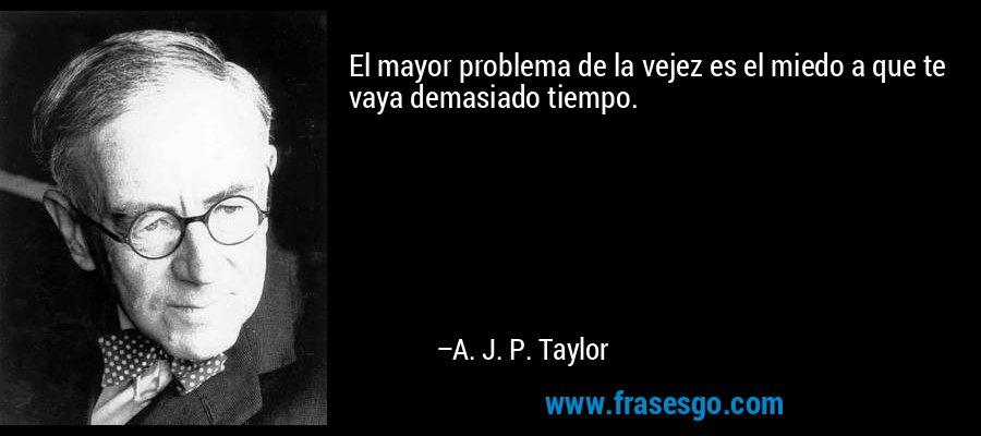 El mayor problema de la vejez es el miedo a que te vaya demasiado tiempo. – A. J. P. Taylor