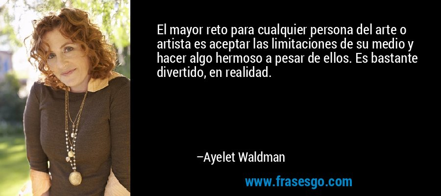 El mayor reto para cualquier persona del arte o artista es aceptar las limitaciones de su medio y hacer algo hermoso a pesar de ellos. Es bastante divertido, en realidad. – Ayelet Waldman