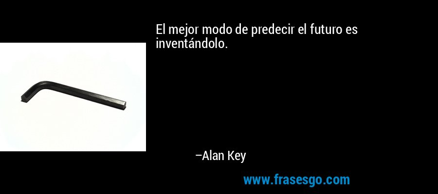 El mejor modo de predecir el futuro es inventándolo. – Alan Key