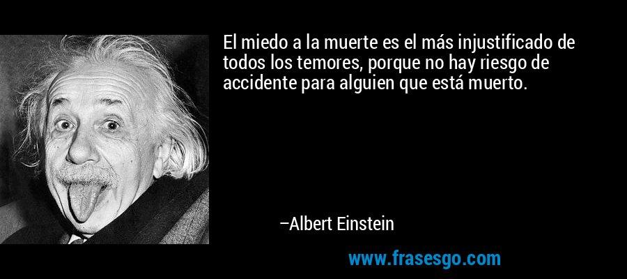 El miedo a la muerte es el más injustificado de todos los temores, porque no hay riesgo de accidente para alguien que está muerto. – Albert Einstein