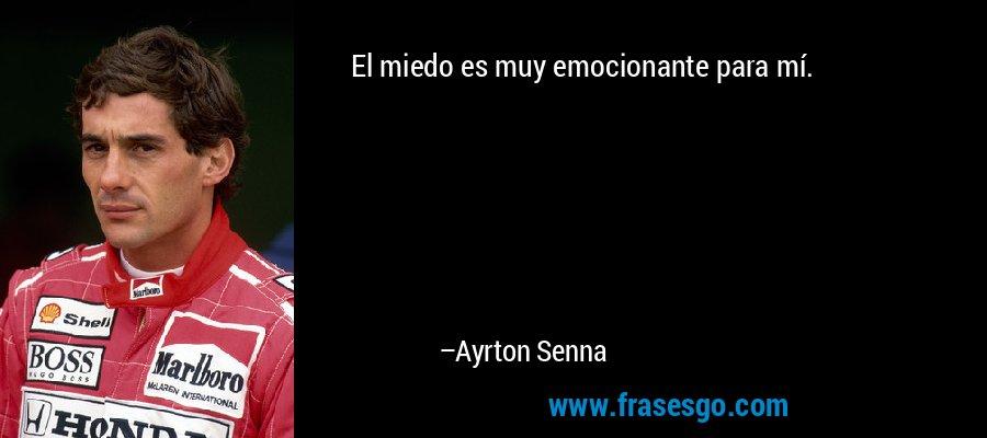 El miedo es muy emocionante para mí. – Ayrton Senna