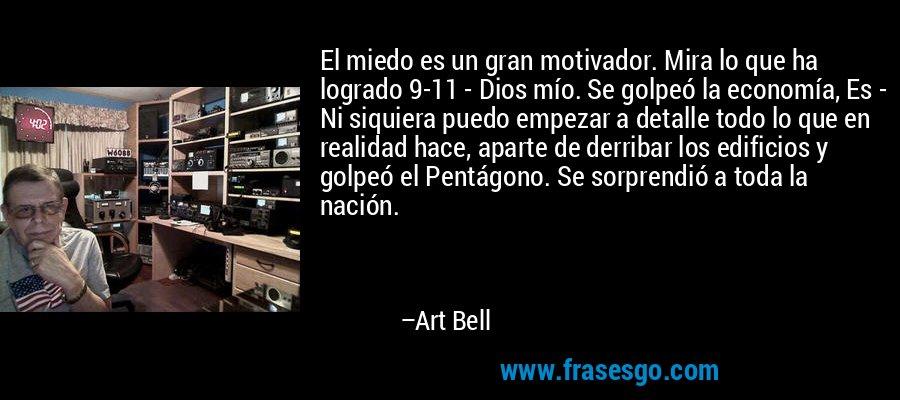 El miedo es un gran motivador. Mira lo que ha logrado 9-11 - Dios mío. Se golpeó la economía, Es - Ni siquiera puedo empezar a detalle todo lo que en realidad hace, aparte de derribar los edificios y golpeó el Pentágono. Se sorprendió a toda la nación. – Art Bell