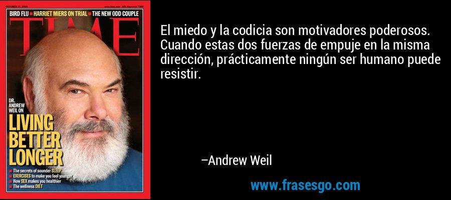 El miedo y la codicia son motivadores poderosos. Cuando estas dos fuerzas de empuje en la misma dirección, prácticamente ningún ser humano puede resistir. – Andrew Weil