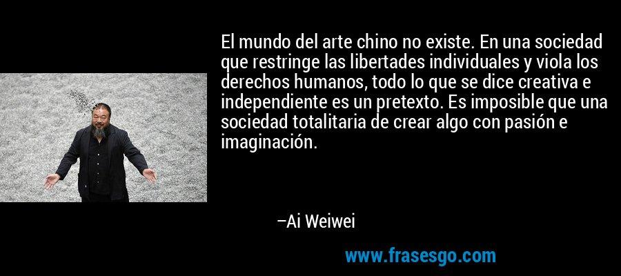 El mundo del arte chino no existe. En una sociedad que restringe las libertades individuales y viola los derechos humanos, todo lo que se dice creativa e independiente es un pretexto. Es imposible que una sociedad totalitaria de crear algo con pasión e imaginación. – Ai Weiwei