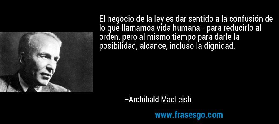 El negocio de la ley es dar sentido a la confusión de lo que llamamos vida humana - para reducirlo al orden, pero al mismo tiempo para darle la posibilidad, alcance, incluso la dignidad. – Archibald MacLeish