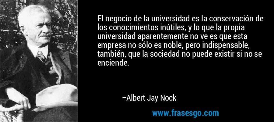 El negocio de la universidad es la conservación de los conocimientos inútiles, y lo que la propia universidad aparentemente no ve es que esta empresa no sólo es noble, pero indispensable, también, que la sociedad no puede existir si no se enciende. – Albert Jay Nock