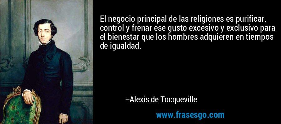 El negocio principal de las religiones es purificar, control y frenar ese gusto excesivo y exclusivo para el bienestar que los hombres adquieren en tiempos de igualdad. – Alexis de Tocqueville
