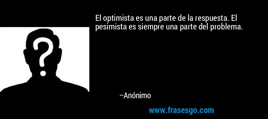 El optimista es una parte de la respuesta. El pesimista es siempre una parte del problema. – Anónimo