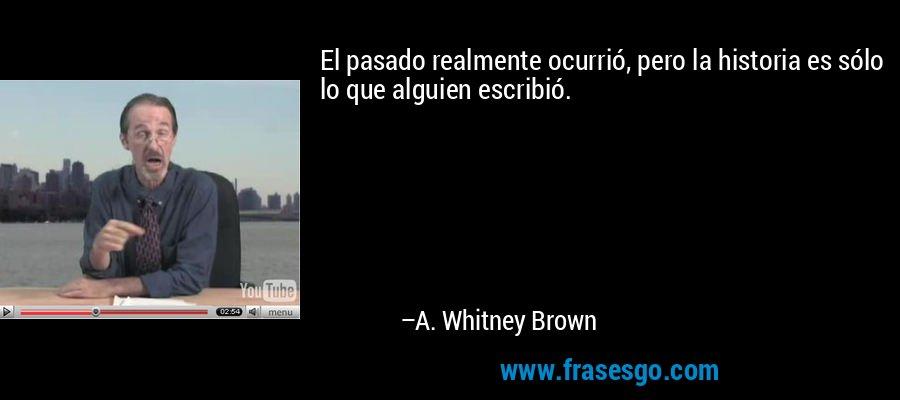 El pasado realmente ocurrió, pero la historia es sólo lo que alguien escribió. – A. Whitney Brown