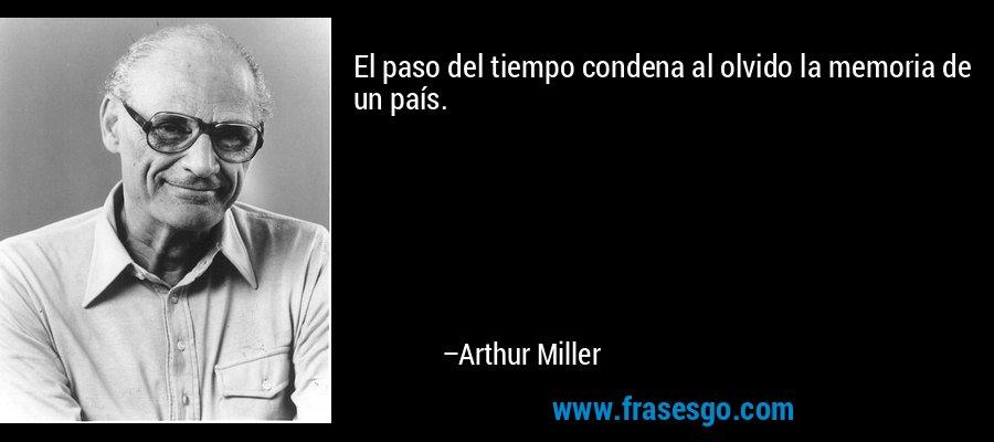 El paso del tiempo condena al olvido la memoria de un país. – Arthur Miller