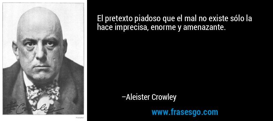 El pretexto piadoso que el mal no existe sólo la hace imprecisa, enorme y amenazante. – Aleister Crowley