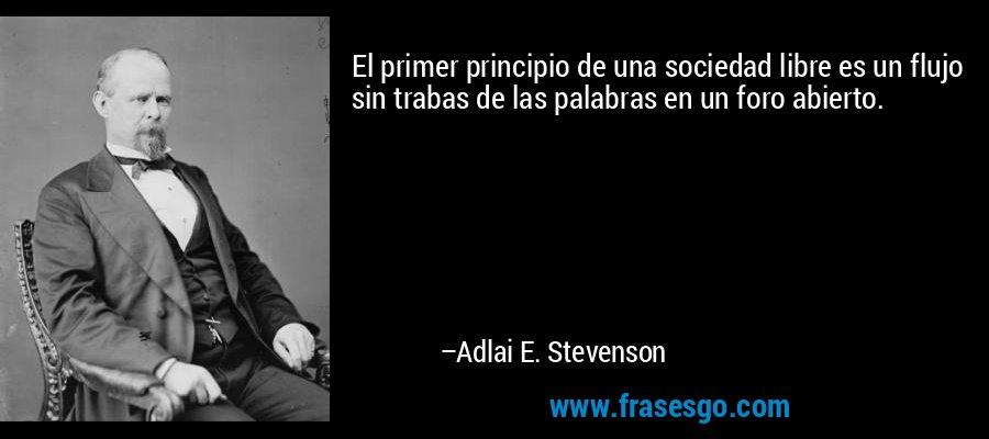 El primer principio de una sociedad libre es un flujo sin trabas de las palabras en un foro abierto. – Adlai E. Stevenson