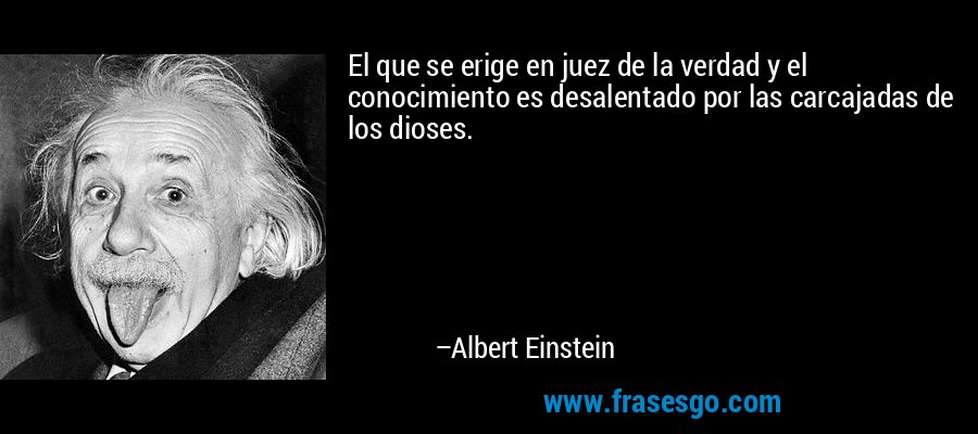 El que se erige en juez de la verdad y el conocimiento es desalentado por las carcajadas de los dioses. – Albert Einstein