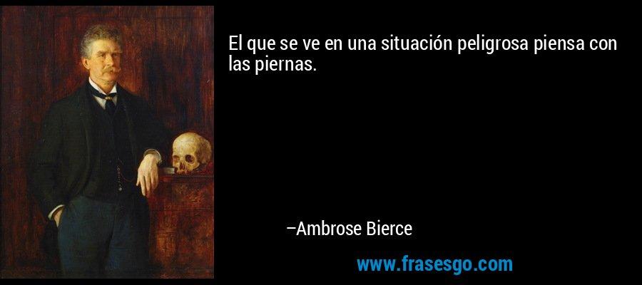 El que se ve en una situación peligrosa piensa con las piernas. – Ambrose Bierce