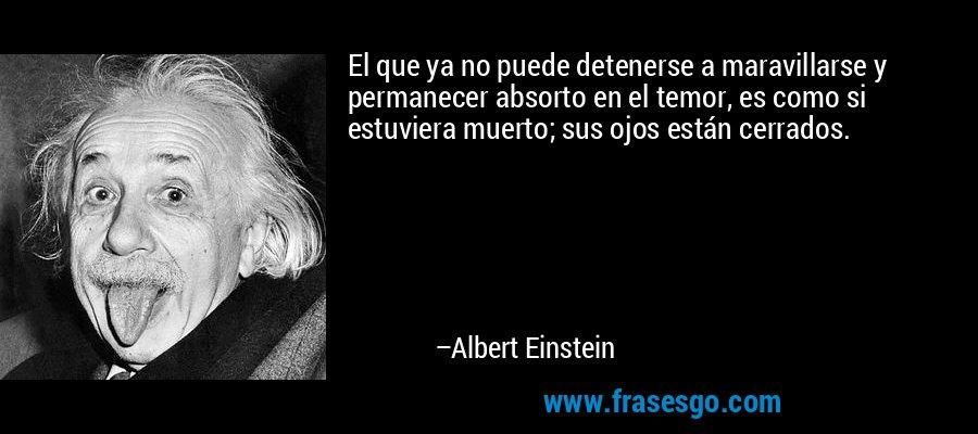 El que ya no puede detenerse a maravillarse y permanecer absorto en el temor, es como si estuviera muerto; sus ojos están cerrados. – Albert Einstein