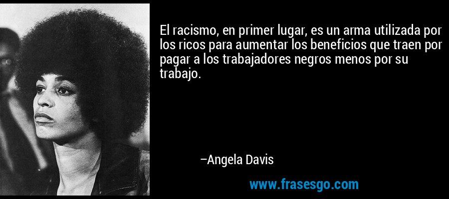 El racismo, en primer lugar, es un arma utilizada por los ricos para aumentar los beneficios que traen por pagar a los trabajadores negros menos por su trabajo. – Angela Davis