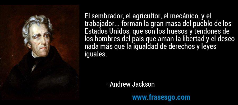 El sembrador, el agricultor, el mecánico, y el trabajador... forman la gran masa del pueblo de los Estados Unidos, que son los huesos y tendones de los hombres del país que aman la libertad y el deseo nada más que la igualdad de derechos y leyes iguales. – Andrew Jackson