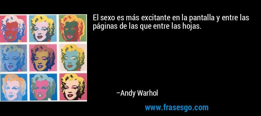 El sexo es más excitante en la pantalla y entre las páginas de las que entre las hojas. – Andy Warhol