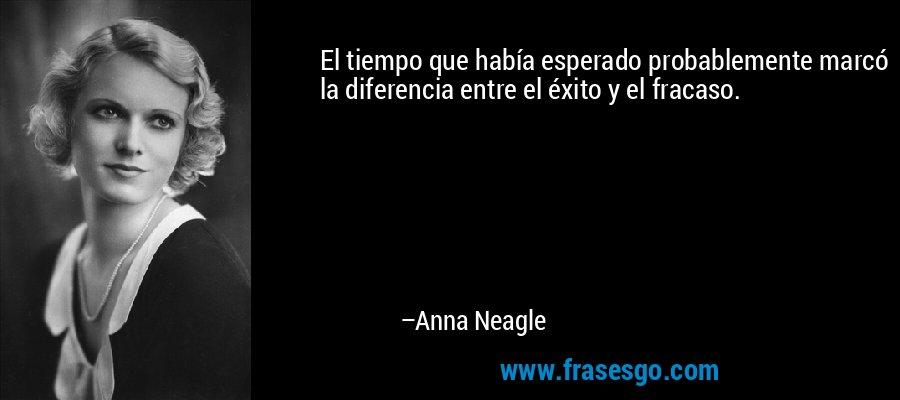El tiempo que había esperado probablemente marcó la diferencia entre el éxito y el fracaso. – Anna Neagle