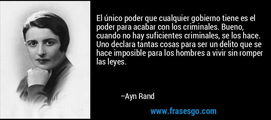 El único poder que cualquier gobierno tiene es el poder para acabar con los criminales. Bueno, cuando no hay suficientes criminales, se los hace. Uno declara tantas cosas para ser un delito que se hace imposible para los hombres a vivir sin romper las leyes. – Ayn Rand