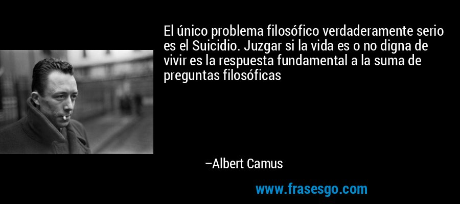 El único problema filosófico verdaderamente serio es el Suicidio. Juzgar si la vida es o no digna de vivir es la respuesta fundamental a la suma de preguntas filosóficas – Albert Camus