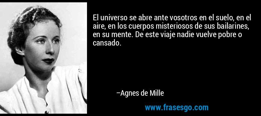 El universo se abre ante vosotros en el suelo, en el aire, en los cuerpos misteriosos de sus bailarines, en su mente. De este viaje nadie vuelve pobre o cansado. – Agnes de Mille