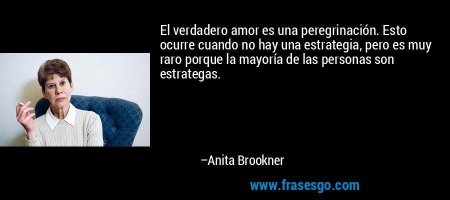 El verdadero amor es una peregrinación. Esto ocurre cuando no hay una estrategia, pero es muy raro porque la mayoría de las personas son estrategas. – Anita Brookner