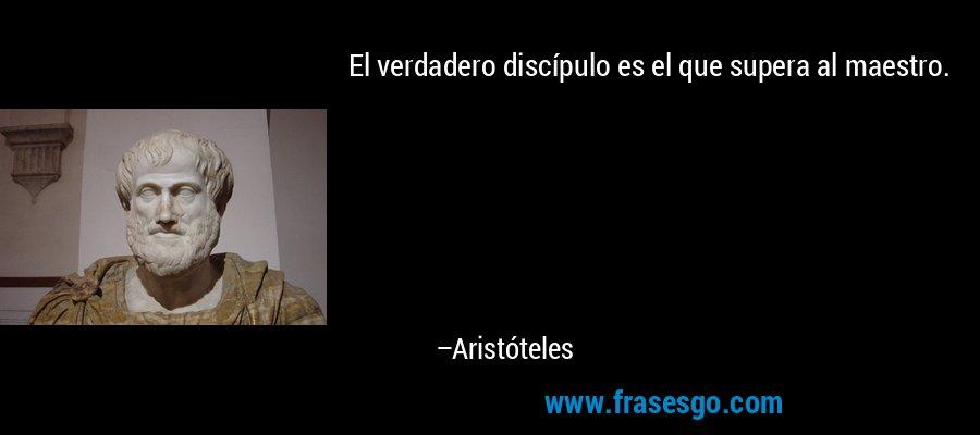 El verdadero discípulo es el que supera al maestro. – Aristóteles