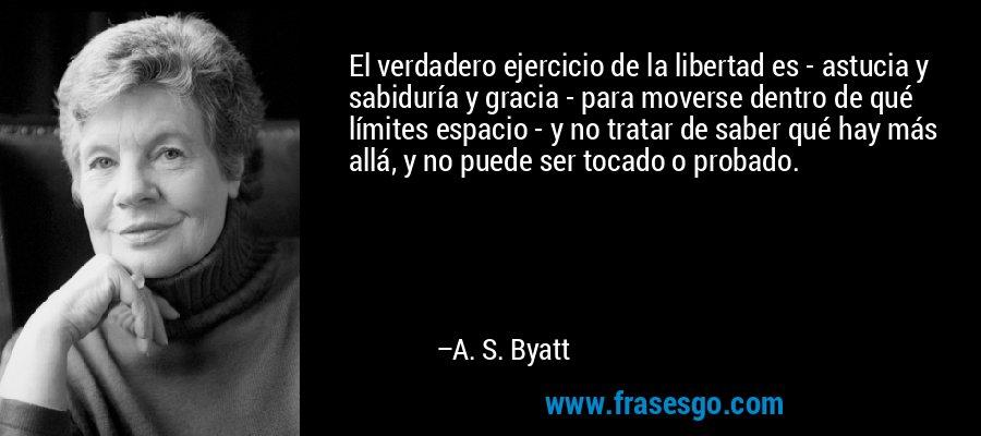 El verdadero ejercicio de la libertad es - astucia y sabiduría y gracia - para moverse dentro de qué límites espacio - y no tratar de saber qué hay más allá, y no puede ser tocado o probado. – A. S. Byatt