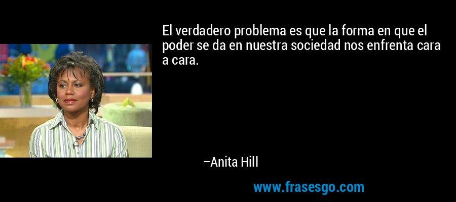 El verdadero problema es que la forma en que el poder se da en nuestra sociedad nos enfrenta cara a cara. – Anita Hill