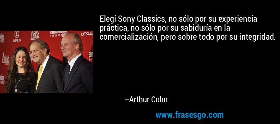 Elegí Sony Classics, no sólo por su experiencia práctica, no sólo por su sabiduría en la comercialización, pero sobre todo por su integridad. – Arthur Cohn