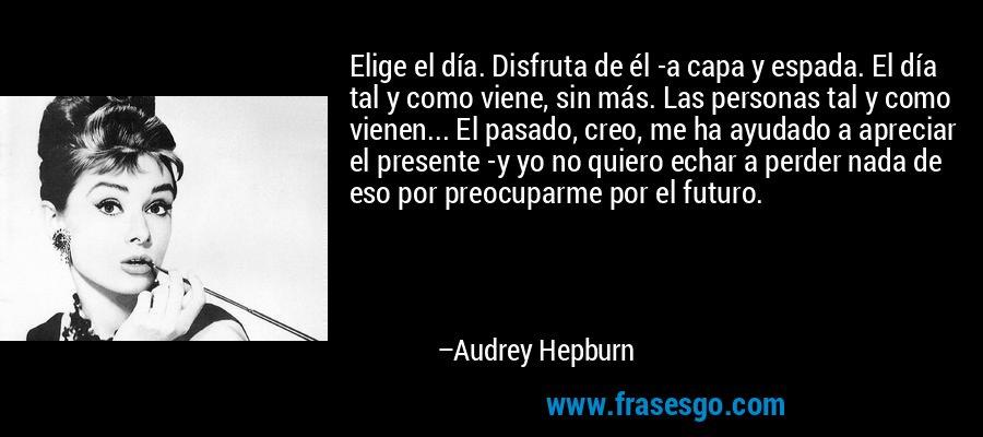 Elige el día. Disfruta de él -a capa y espada. El día tal y como viene, sin más. Las personas tal y como vienen... El pasado, creo, me ha ayudado a apreciar el presente -y yo no quiero echar a perder nada de eso por preocuparme por el futuro. – Audrey Hepburn