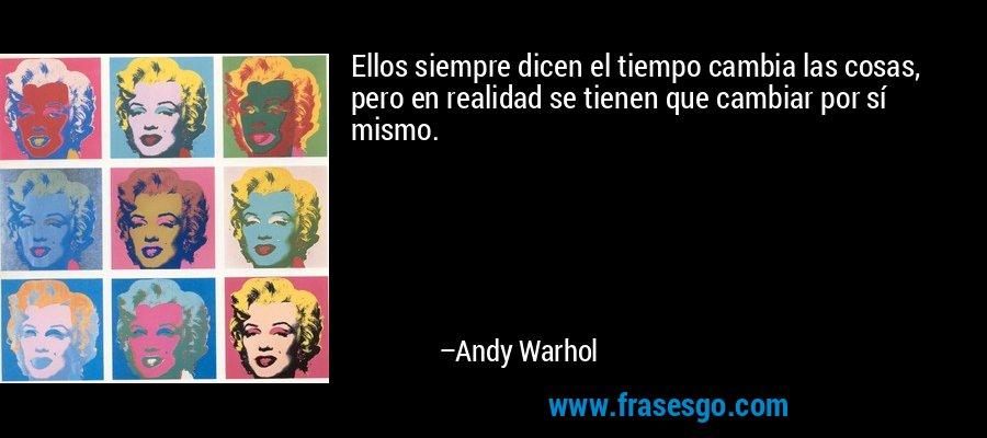 Ellos siempre dicen el tiempo cambia las cosas, pero en realidad se tienen que cambiar por sí mismo. – Andy Warhol