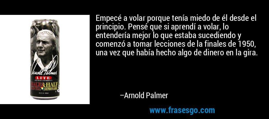 Empecé a volar porque tenía miedo de él desde el principio. Pensé que si aprendí a volar, lo entendería mejor lo que estaba sucediendo y comenzó a tomar lecciones de la finales de 1950, una vez que había hecho algo de dinero en la gira. – Arnold Palmer