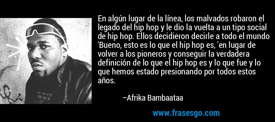 En algún lugar de la línea, los malvados robaron el legado del hip hop y le dio la vuelta a un tipo social de hip hop. Ellos decidieron decirle a todo el mundo 'Bueno, esto es lo que el hip hop es, 'en lugar de volver a los pioneros y conseguir la verdadera definición de lo que el hip hop es y lo que fue y lo que hemos estado presionando por todos estos años. – Afrika Bambaataa